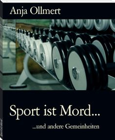 Anja Ollmert: Sport ist Mord...  Sechs Kurzgeschichten für alle, denen schon beim Anblick des Titelfotos der Schweiß ausbricht... Und das als E-Book für 99 Cent
