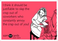 I think it should be justifiable to slap the crap out of coworkers who constantly annoy the crap out of you!