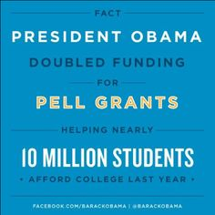 President Obama! Doubled funding for pell grants helping nearly 10 million students, afford college last year.