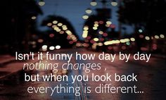 Words | Isn't it funny how day by day nothing changes but when you look back everything is different