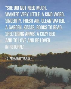 She did not need much, wanted very little.  a kind word, sincerity, fresh air, clean water, a garden, kisses, books to read, sheltering arms, a cozy bed and to love and be loved in return.  Starra Neely Blade