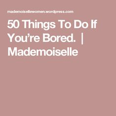 50 Things To Do If You're Bored.  | Mademoiselle
