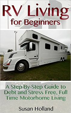 Amazon.com: RV Living for Beginners: A Step-By-Step Guide to Debt and Stress Free, Full Time Motorhome Living: (RV Living Full Time, Motorhome Living, Debt Free Retirement, ... Tips Secrets) (Simple RV Living, Hacks) eBook: Susan Holland: Kindle Store