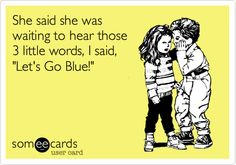 She said she was waiting to hear those 3 little words, I said, 'Let's Go Blue!'