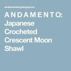 A N D A M E N T O: Japanese Crocheted Crescent Moon Shawl