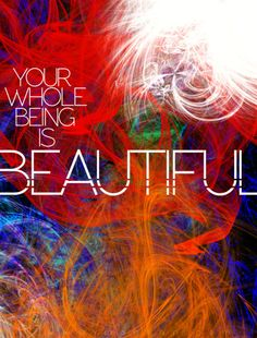 Your Whole Being Is Beautiful! ...Oh YES IT IS!!!.... Feels Awesome. - #Be #You #Beautiful