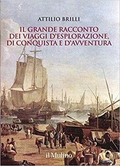 Il grande racconto dei viaggi di esplorazione, di conquista e di avventura - di Attilio Brilli