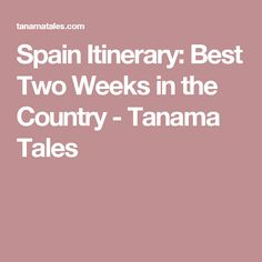 Spain Itinerary: Best Two Weeks in the Country - Tanama Tales