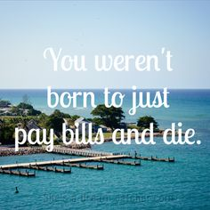 """""""You weren't born to just pay bills and die."""""""