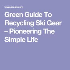 Green Guide To Recycling Ski Gear – Pioneering The Simple Life
