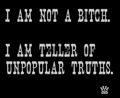 I'm not a BiTCH. I am teller of unpopular truths Quotes To Live By, Me Quotes, Funny Quotes, Qoutes, Work Quotes, Sarcastic Quotes, Motto, Bitch, True Stories