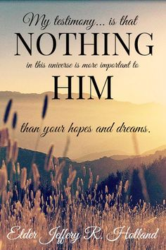 """ my testimony is that nothing is more important to him than your hopes and dreams"" - Jeffrey R. Gospel Quotes, Lds Quotes, Uplifting Quotes, Religious Quotes, Quotable Quotes, Arabic Quotes, Spiritual Thoughts, Spiritual Quotes, Elder Holland Quotes"