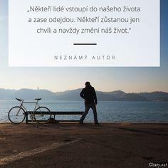 Někteří lidé vstoupí do našeho života a zase odejdou. Někteří zůstanou jen chvíli a navždy změní náš život. -  Neznámý autor #lidé #život