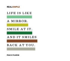 Life is like a mirror. Smile at it, and it smiles back at you. —Peace Pilgrim