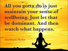 All you gotta do is just maintain your sense of well-being. Just let that be dominant. And then watch what happens. -Abraham-Hicks