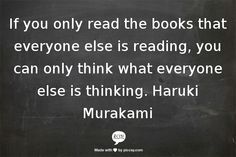 If you only read the books that everyone else is reading, you can only think what everyone else is thinking. Haruki Murakami. And if you haven't yet read Haruki Murakami --- GO!