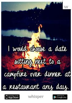 I would choose a date sitting next to a campfire over dinner at a restaurant any day.: