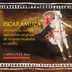 Escaramuza - en charreria, suertes que realiza un grupo de mujeres montadas a caballo.