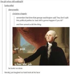 I think George Washington memes are officially my favorite thing Tumblr Funny, Funny Memes, Silly Memes, 9gag Funny, Funniest Memes, Funny Gifs, Funny Quotes, History Jokes, Funny History