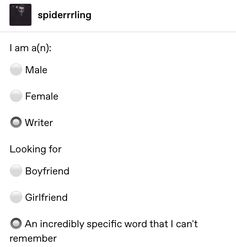I am a(n): ⚪ Male ⚪ Female 🔘 Writer Looking for ⚪ Boyfriend ⚪ Girlfriend 🔘 An incredibly specific word that I can't remember Book Writing Tips, Writing Help, Writing Prompts, Writing Ideas, Writer Memes, Book Memes, I Am A Writer, Being A Writer, Writing Problems