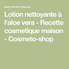 Lotion nettoyante à l'aloe vera - Recette cosmetique maison - Cosmeto-shop