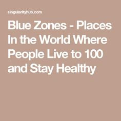 Blue Zones - Places In the World Where People Live to 100 and Stay Healthy
