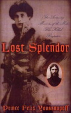 Lost Splendor by Prince Felix Youssoupoff. A first person account of the prince who poisoned Rasputin.