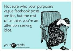 Not sure who your purposely vague facebook posts are for, but the rest of us think you're an attention seeking idiot.