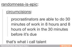 Procrastinators are able to do 30 minutes of work in 8 hours and 8 hours of work in the 30 minutes before it's due. #truth