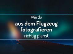 Wie du aus dem Flugzeug fotografieren richtig planst