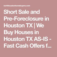 Short Sale and Pre-Foreclosure in Houston TX | We Buy Houses in Houston TX AS-IS -  Fast Cash Offers for Houston Homes | North Houston Home Buyers