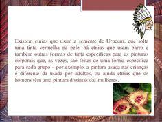 Existem etnias que usam a semente de Urucum, que solta uma tinta vermelha na pele, há etnias que usam barro e também outra...