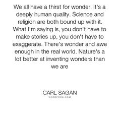 """Carl Sagan - """"We all have a thirst for wonder. It's a deeply human quality. Science and religion..."""". religion, science, spirituality, freethinking, ellie-arroway"""