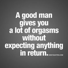A good man gives you a lot of orgasms without expecting anything in return. Kinky Quotes, Sex Quotes, Love Quotes, Inspiring Quotes, Sexy Talk, Flirty Quotes, Original Quotes, Naughty Quotes, My Sun And Stars