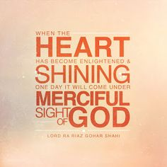 Today's quote is from The Religion of God (Divine Love) by His Divine Eminence RA Gohar Shahi (http://thereligionofgod.com/). 'When the heart has become enlightened and shining, one day it will come under the Merciful Sight of God.'