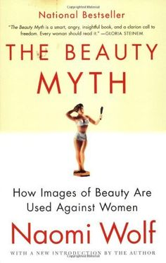 The Beauty Myth: How Images of Beauty Are Used Against Women by Naomi Wolf, http://www.amazon.com/dp/0060512180/ref=cm_sw_r_pi_dp_DaoPpb0K75M2H
