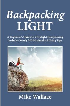 Backpacking Light: A Beginner`s Guide to Ultralight Backpacking (Includes Nearly 200 Minimalist Hiking Tips)