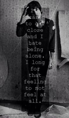 i'm scared to get close and i hate being alone. i long for that feeling to not feel at all