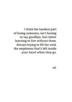 I think the hardest part of losing someone, isn't having to say goodbye, bit rather learning to live without them. Always trying to fill the void, the emptiness that's left inside your heart when they go.