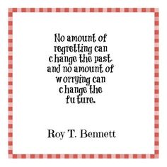 No amount of regretting can change the past, and no amount of worrying can change the future. - Roy T. Bennett