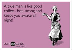 A true man is like good coffee... hot, strong and keeps you awake all night!