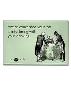 We're concerned your job is interfering with your drinking.