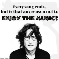 Every song ends, but is that any reason not to enjoy the music - Quote - John Lennon -