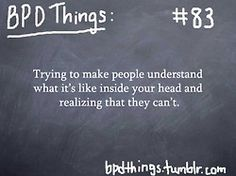 BPD Things...yep...so true....i guess it takes a borderline to understand another borderline...so i guess we who have BPD, understand each other....but for non-BPD people...I think that it's very hard for them to understand...but please do try to understand...it hurts when people don't even try to understand...