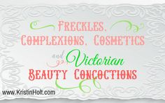 Freckles, Complexions, Cosmetics, and Victorian Beauty Concoctions | KristinHolt.com