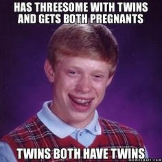 Has threesome with twins and gets both pregnants twins both have twins - Bad Luck Brian