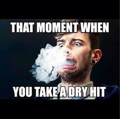 I question my life choices when I get a dry hit