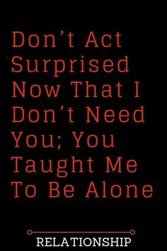 Don't Act Surprised Now That I Don't Need You; You Taught Me To Be Alone - Thoughts Feeds#WhatIsLove #loveSayings #love #lovelife #Romance #quotes #entertainment #loveWords #LookingForLove #TrueLove #AboutLove #MyLove #FindLove #LoveQuotes #InLove #RealLove #LoveLive #BestLover #LoveRelationship #LoveAndRelationships #LoveAdvice #LoveTips #LoveCompatibility #LoveStories #loveart #lovequotesforhim #lovequotessad #lovequotesdeep #lovequotesforboyfriend #lovewhatyoudo #lovewins… Love Quotes For Boyfriend, Love Quotes For Him, Finding Love, Looking For Love, Needing You Quotes, I Crave You, Just Hold Me, I Dont Need You, Famous Love Quotes