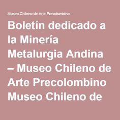 Boletín dedicado a la Minería Metalurgia Andina – Museo Chileno de Arte Precolombino Museo Chileno de Arte Precolombino