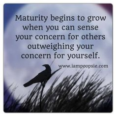 Maturity begins to grow when you can sense your concern for others outweighing your concern for yourself.
